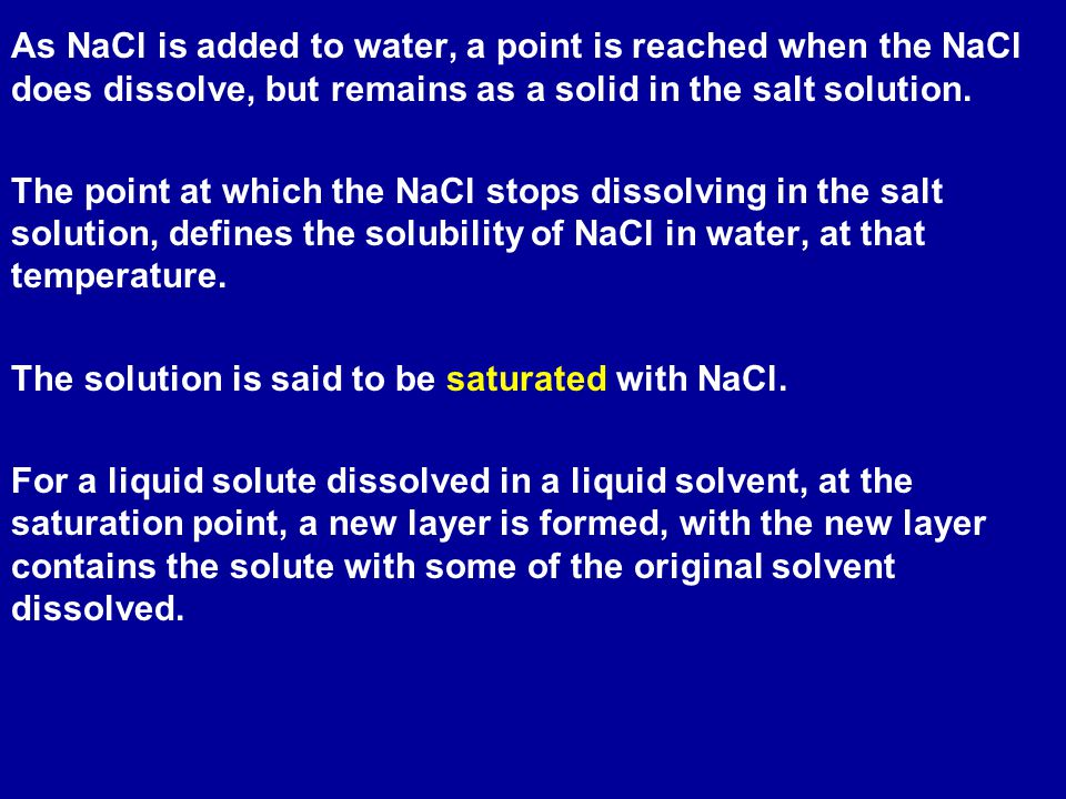 As NaCl is added to water, a point is reached when the NaCl does dissolve, but remains as a solid in the salt solution.