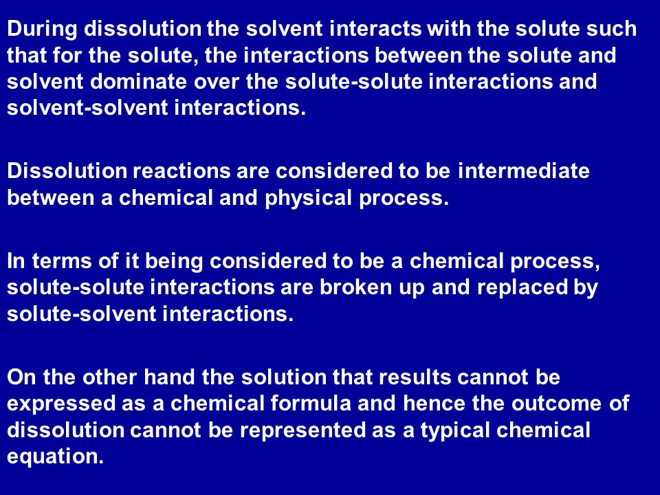 During dissolution the solvent interacts with the solute such that for the solute, the interactions between the solute and solvent dominate over the solute-solute interactions and solvent-solvent interactions.