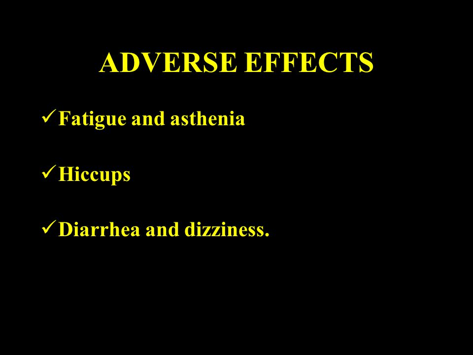 ADVERSE EFFECTS Fatigue and asthenia Hiccups Diarrhea and dizziness.