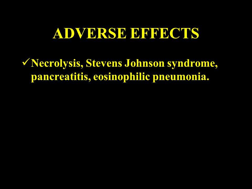 ADVERSE EFFECTS Necrolysis, Stevens Johnson syndrome, pancreatitis, eosinophilic pneumonia.