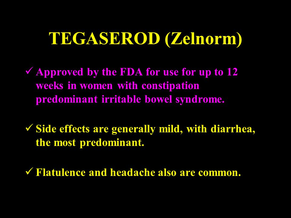 TEGASEROD (Zelnorm) Approved by the FDA for use for up to 12 weeks in women with constipation predominant irritable bowel syndrome.