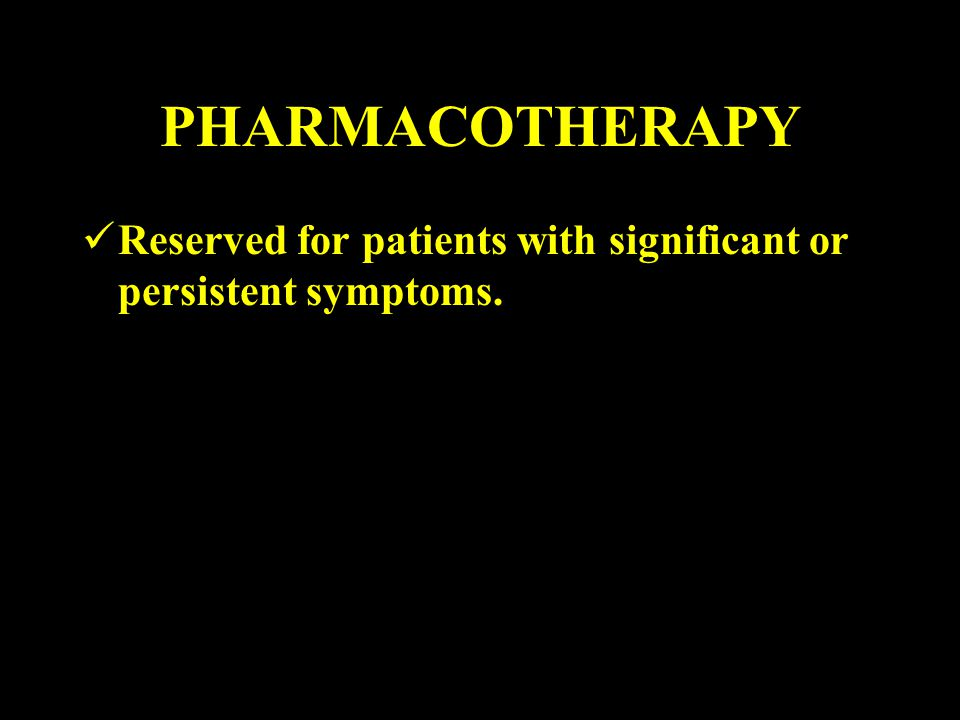 PHARMACOTHERAPY Reserved for patients with significant or persistent symptoms.