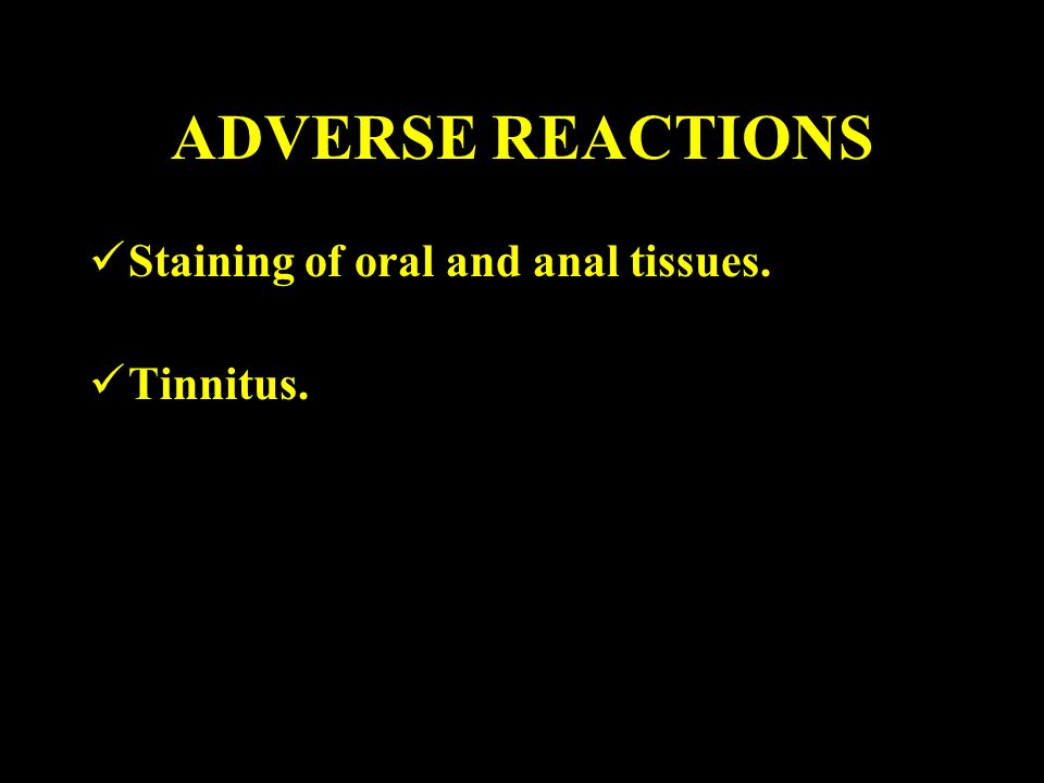 ADVERSE REACTIONS Staining of oral and anal tissues. Tinnitus.