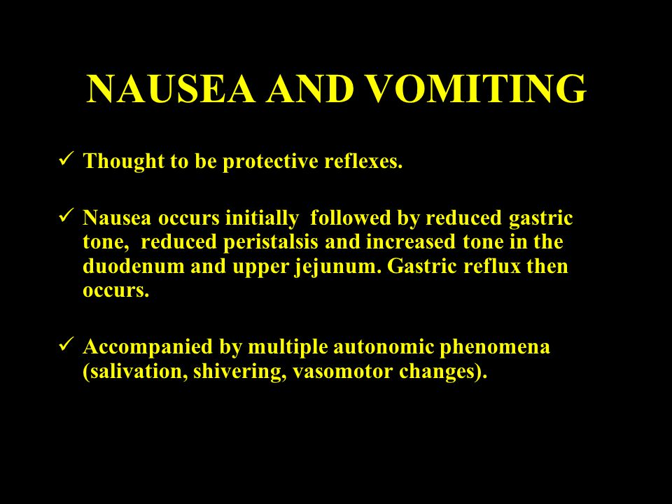 NAUSEA AND VOMITING Thought to be protective reflexes.