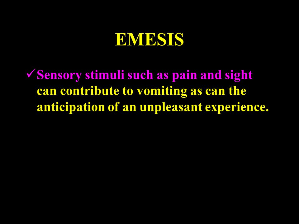 EMESIS Sensory stimuli such as pain and sight can contribute to vomiting as can the anticipation of an unpleasant experience.