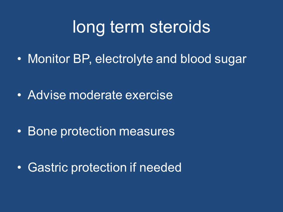 long term steroids Monitor BP, electrolyte and blood sugar