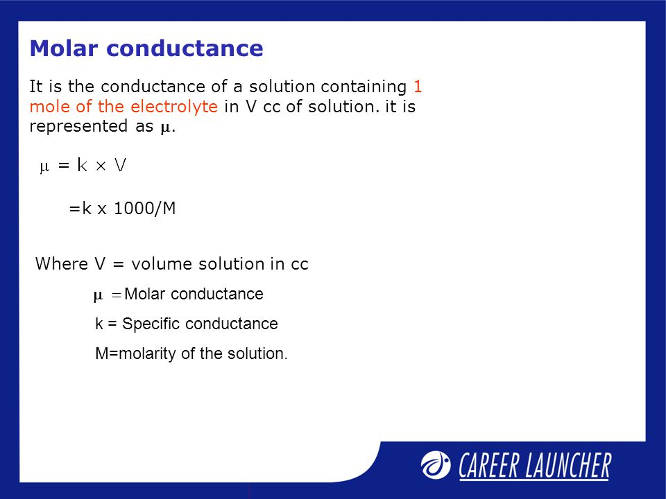 Molar conductance It is the conductance of a solution containing 1 mole of the electrolyte in V cc of solution. it is represented as m.