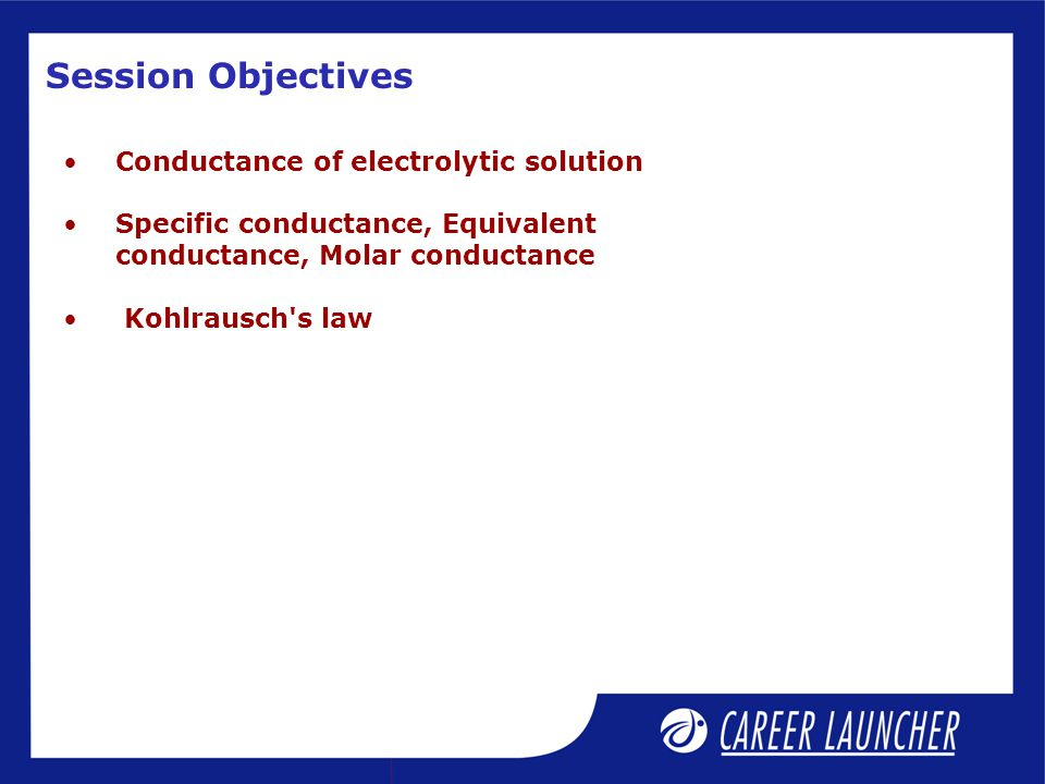 Session Objectives Conductance of electrolytic solution