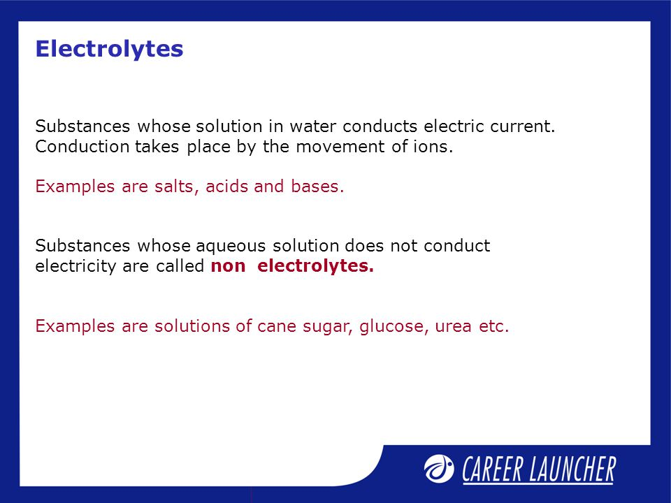Electrolytes Substances whose solution in water conducts electric current. Conduction takes place by the movement of ions.