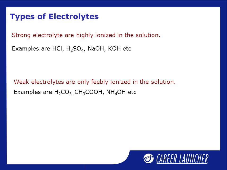 Types of Electrolytes Strong electrolyte are highly ionized in the solution. Examples are HCl, H2SO4, NaOH, KOH etc.