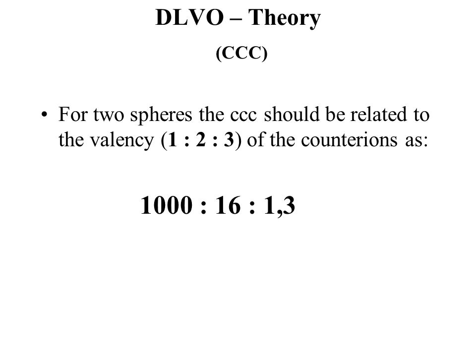 DLVO – Theory (CCC) For two spheres the ccc should be related to the valency (1 : 2 : 3) of the counterions as: