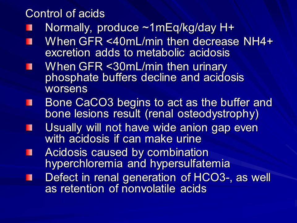 Control of acids Normally, produce ~1mEq/kg/day H+ When GFR <40mL/min then decrease NH4+ excretion adds to metabolic acidosis.
