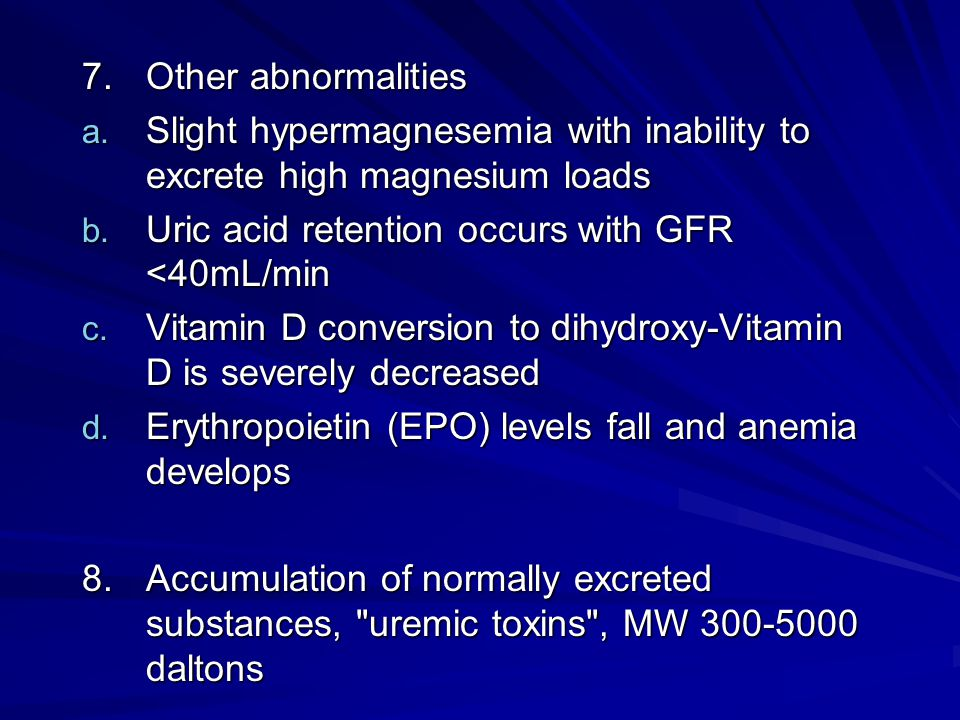 7. Other abnormalities Slight hypermagnesemia with inability to excrete high magnesium loads. Uric acid retention occurs with GFR <40mL/min.