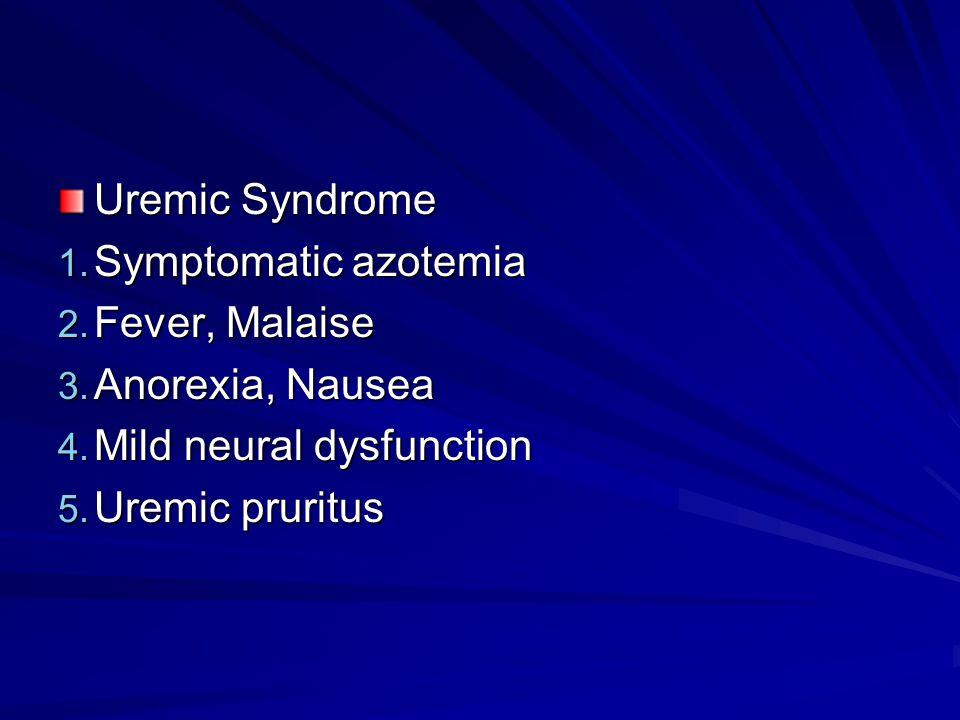 Uremic Syndrome Symptomatic azotemia. Fever, Malaise. Anorexia, Nausea. Mild neural dysfunction.