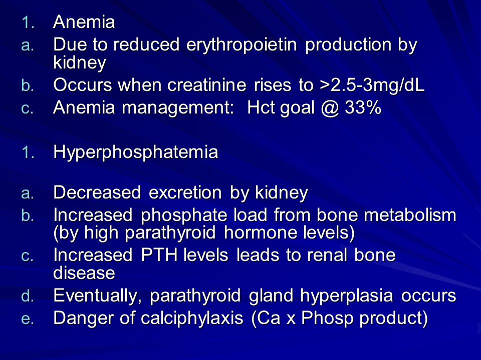 Anemia Due to reduced erythropoietin production by kidney. Occurs when creatinine rises to >2.5-3mg/dL.