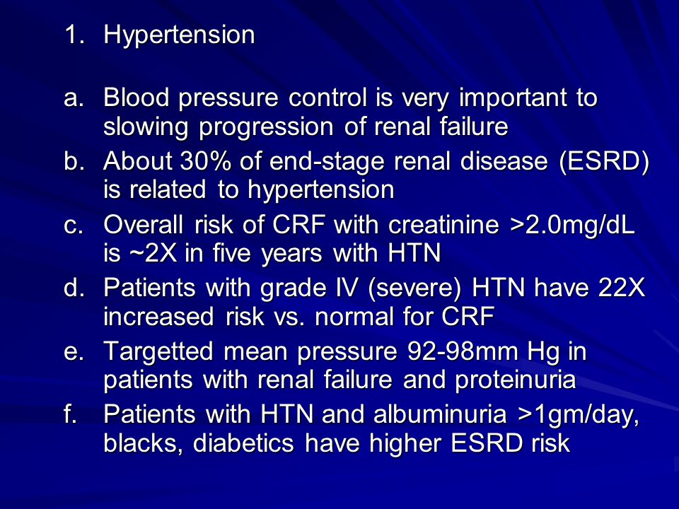 Hypertension Blood pressure control is very important to slowing progression of renal failure.