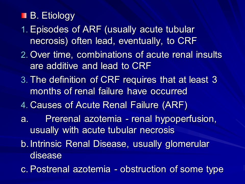 B. Etiology Episodes of ARF (usually acute tubular necrosis) often lead, eventually, to CRF.
