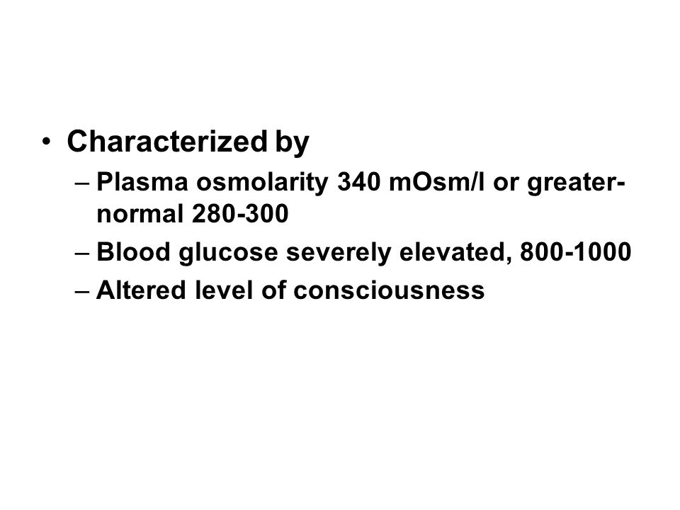 Characterized by Plasma osmolarity 340 mOsm/l or greater- normal 280-300. Blood glucose severely elevated, 800-1000.