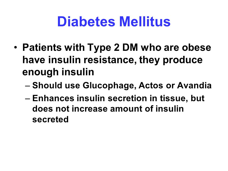 Diabetes Mellitus Patients with Type 2 DM who are obese have insulin resistance, they produce enough insulin.