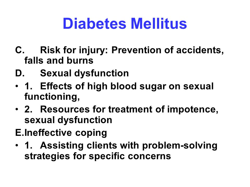 Diabetes Mellitus C. Risk for injury: Prevention of accidents, falls and burns. D. Sexual dysfunction.