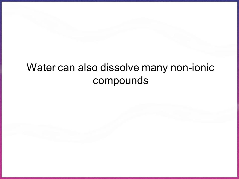 Water can also dissolve many non-ionic compounds