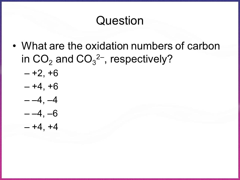 Question What are the oxidation numbers of carbon in CO2 and CO32–, respectively +2, +6. +4, +6.