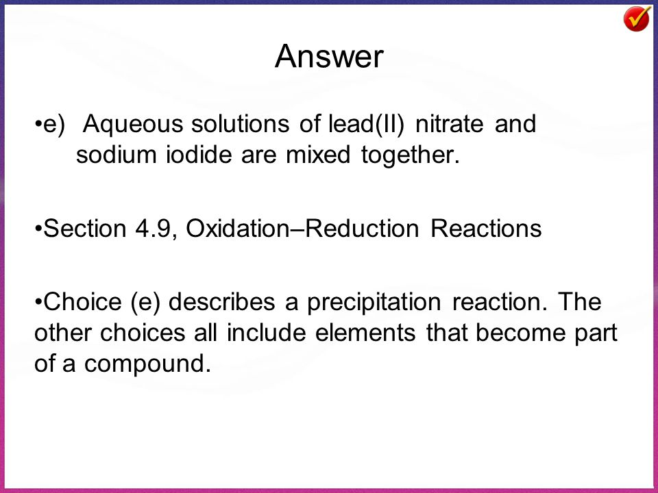Answer e) Aqueous solutions of lead(II) nitrate and sodium iodide are mixed together. Section 4.9, Oxidation–Reduction Reactions.