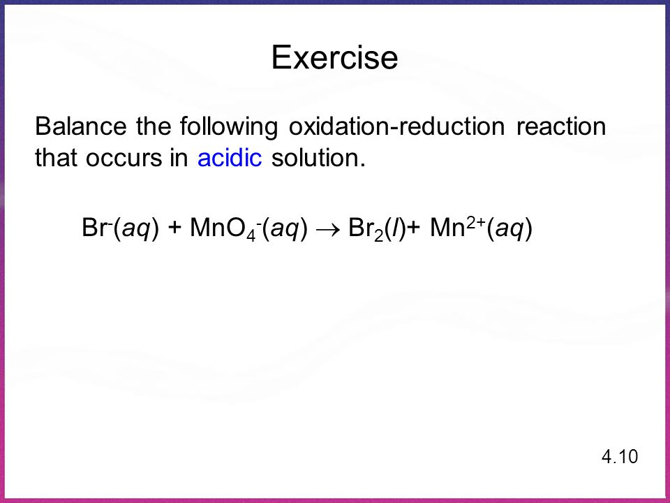 Exercise Balance the following oxidation-reduction reaction that occurs in acidic solution. Br-(aq) + MnO4-(aq)  Br2(l)+ Mn2+(aq)