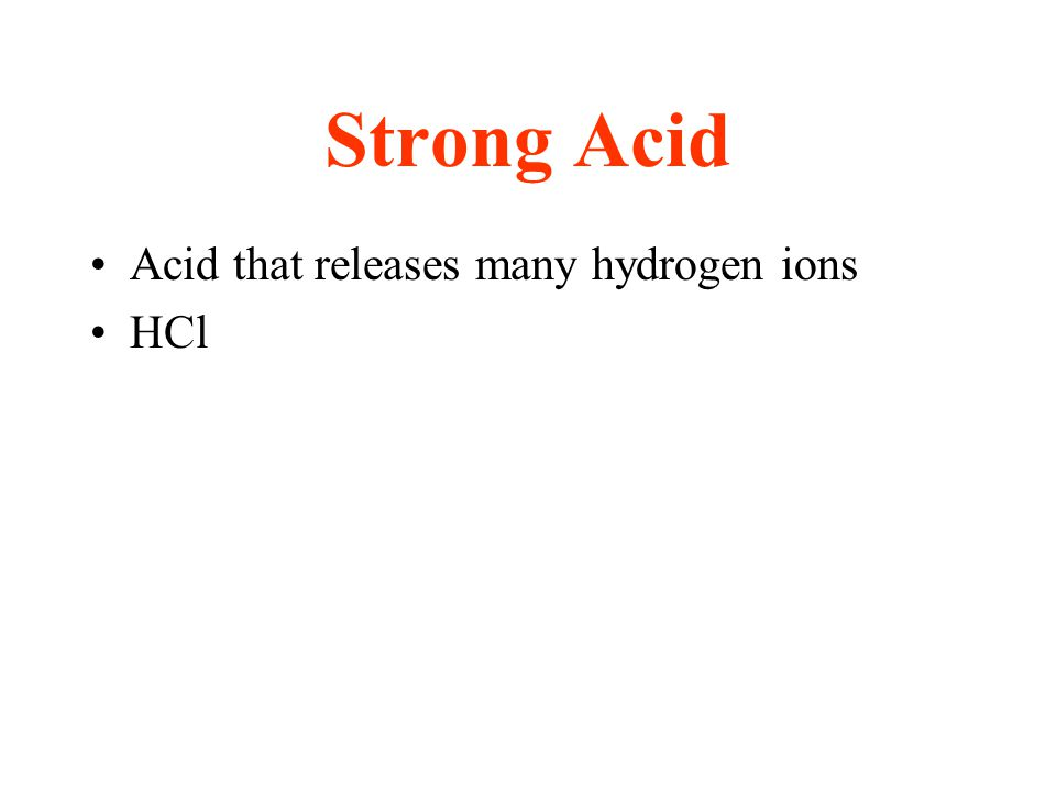 Strong Acid Acid that releases many hydrogen ions HCl