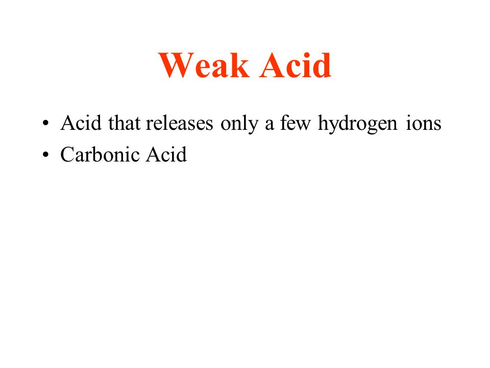Weak Acid Acid that releases only a few hydrogen ions Carbonic Acid