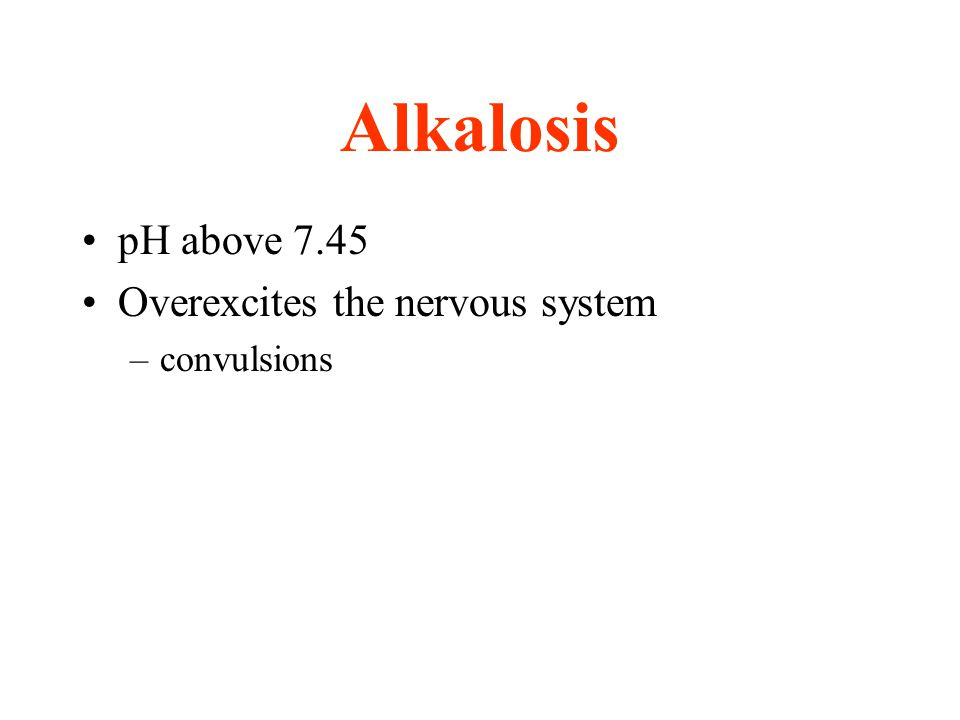 Alkalosis pH above 7.45 Overexcites the nervous system convulsions