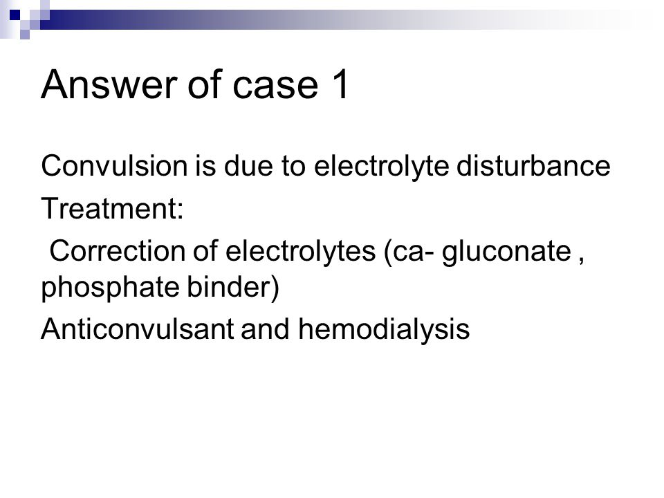 Answer of case 1 Convulsion is due to electrolyte disturbance