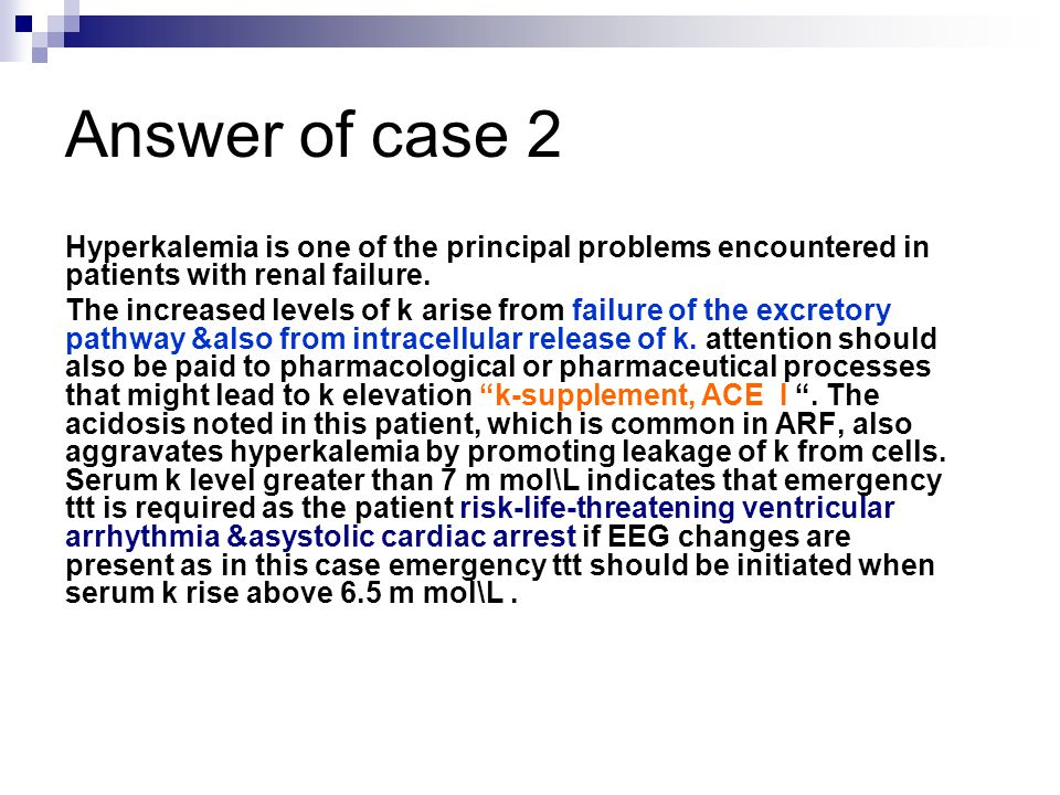 Answer of case 2 Hyperkalemia is one of the principal problems encountered in patients with renal failure.