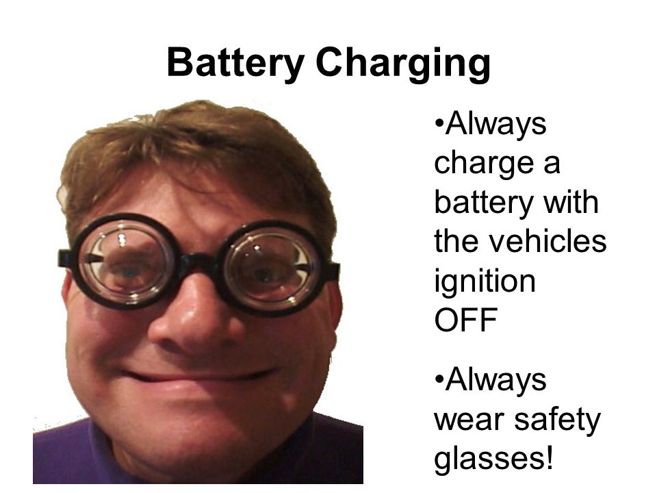 Battery Charging Always charge a battery with the vehicles ignition OFF Always wear safety glasses!