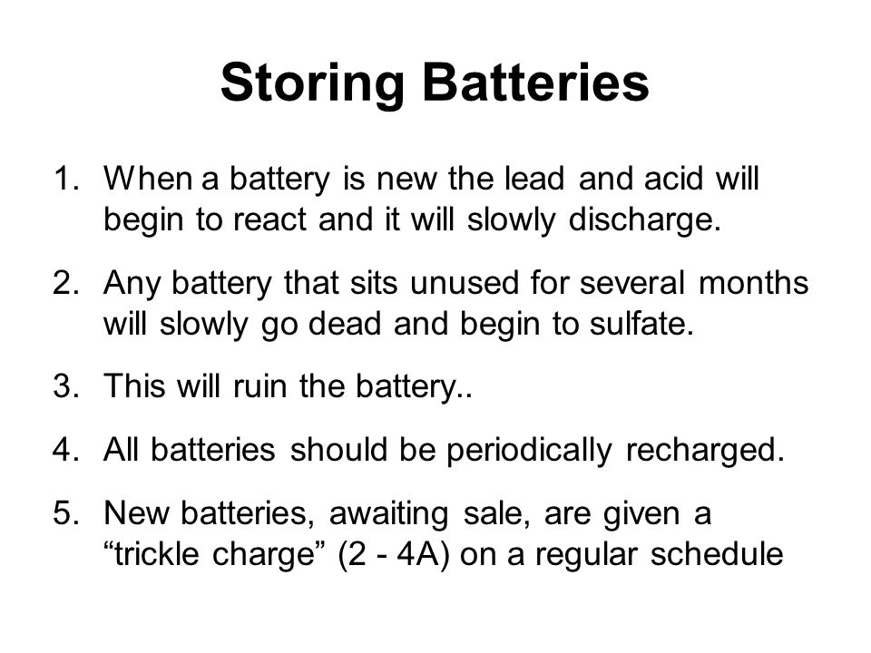 Storing Batteries When a battery is new the lead and acid will begin to react and it will slowly discharge.