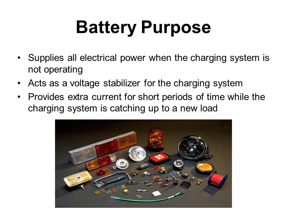 Battery Purpose Supplies all electrical power when the charging system is not operating. Acts as a voltage stabilizer for the charging system.