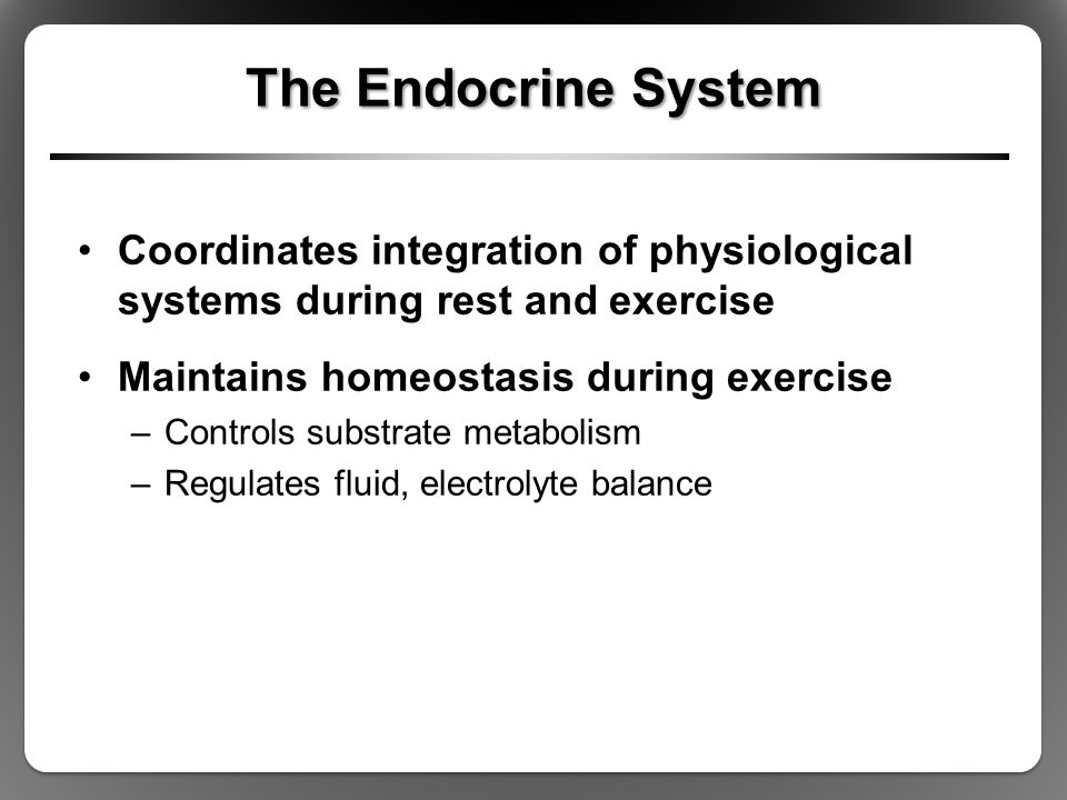 The Endocrine System Coordinates integration of physiological systems during rest and exercise. Maintains homeostasis during exercise.