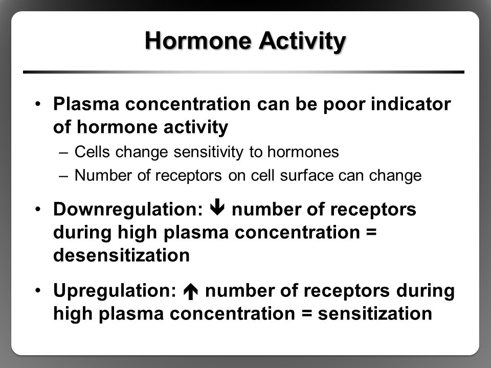 Hormone Activity Plasma concentration can be poor indicator of hormone activity. Cells change sensitivity to hormones.