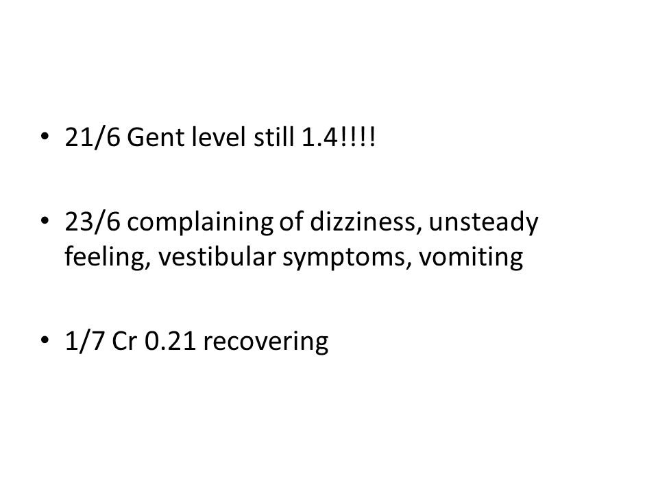 21/6 Gent level still 1.4!!!! 23/6 complaining of dizziness, unsteady feeling, vestibular symptoms, vomiting.