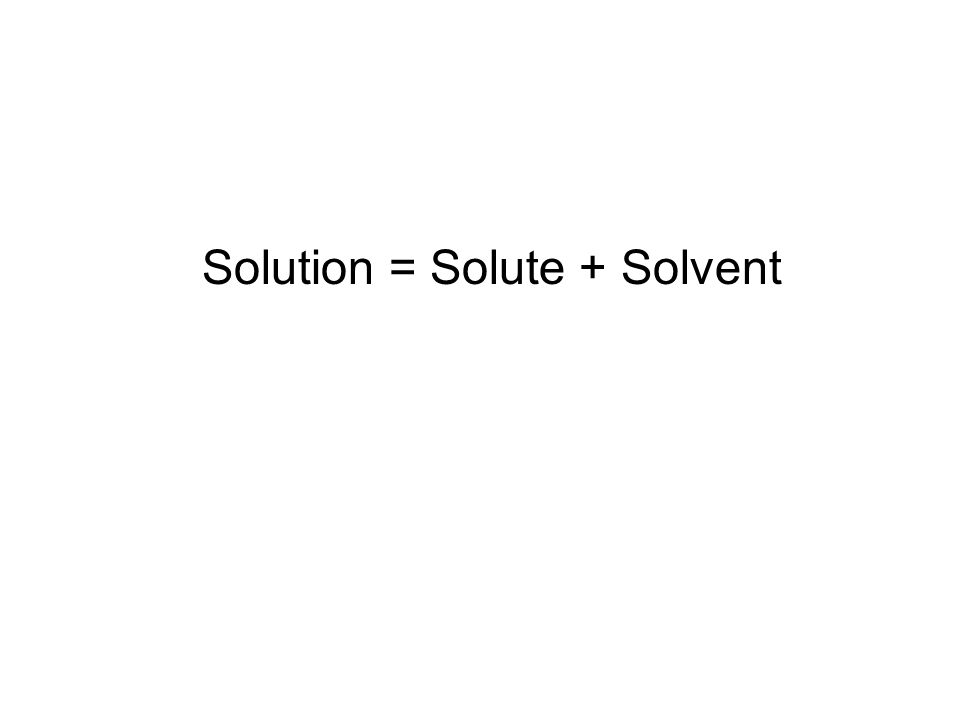 Solution = Solute + Solvent