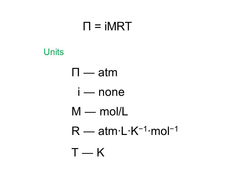 Π = iMRT Units Π ― atm M ― mol/L R ― atm·L·K−1·mol−1 T ― K i ― none