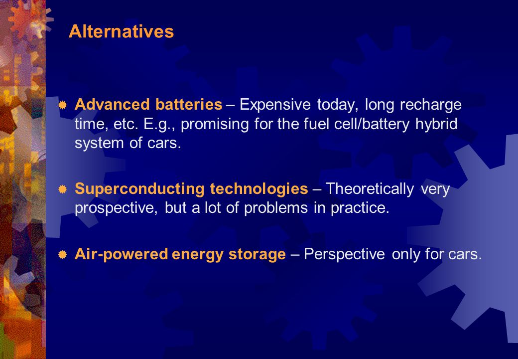 Alternatives Advanced batteries – Expensive today, long recharge time, etc. E.g., promising for the fuel cell/battery hybrid system of cars.