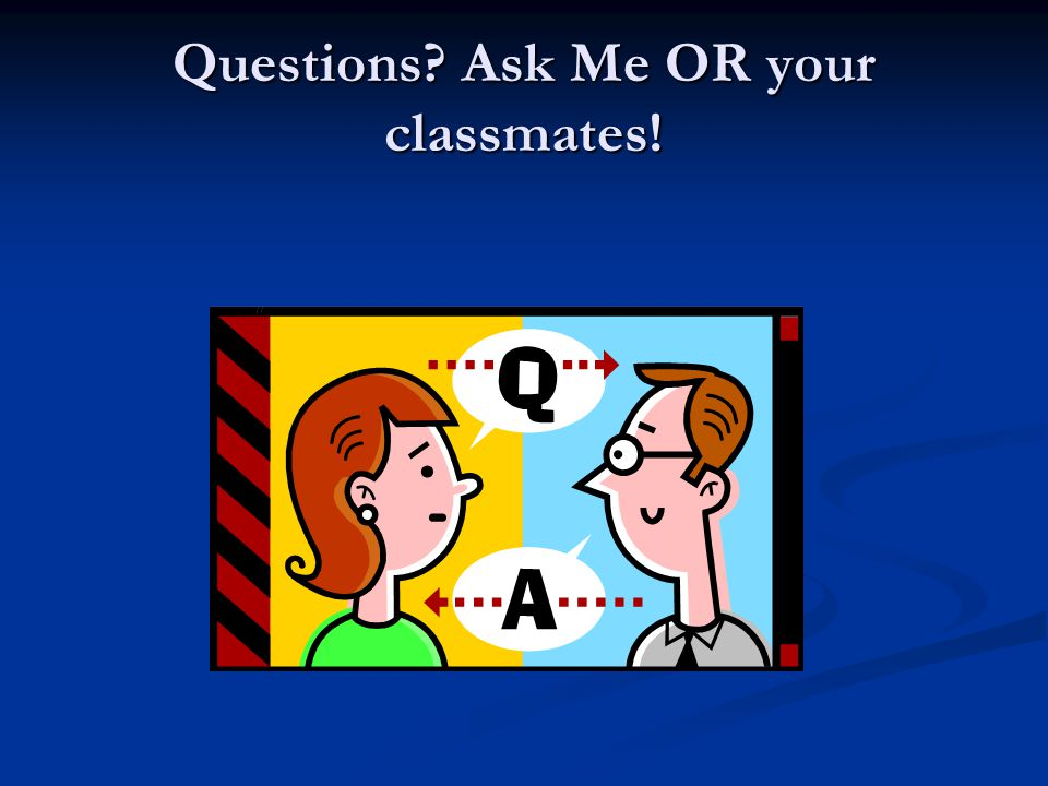 Questions Ask Me OR your classmates!