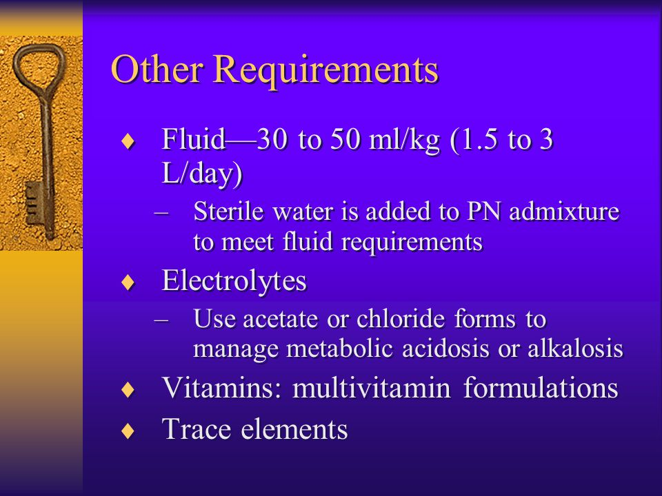 Other Requirements Fluid—30 to 50 ml/kg (1.5 to 3 L/day) Electrolytes
