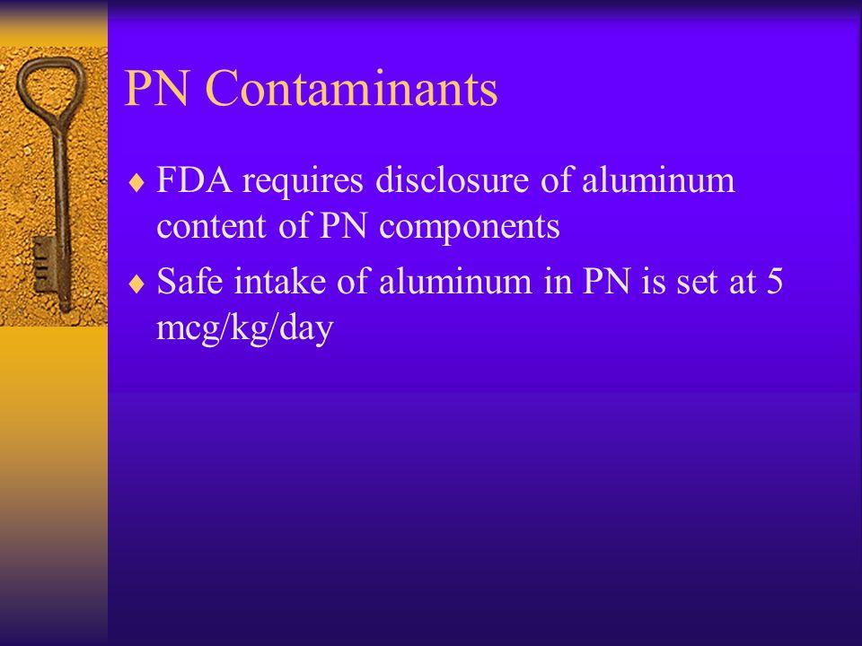 PN Contaminants FDA requires disclosure of aluminum content of PN components.