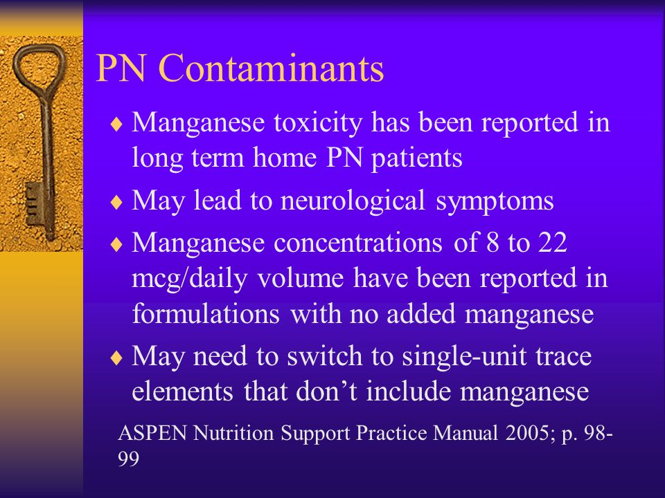 PN Contaminants Manganese toxicity has been reported in long term home PN patients. May lead to neurological symptoms.