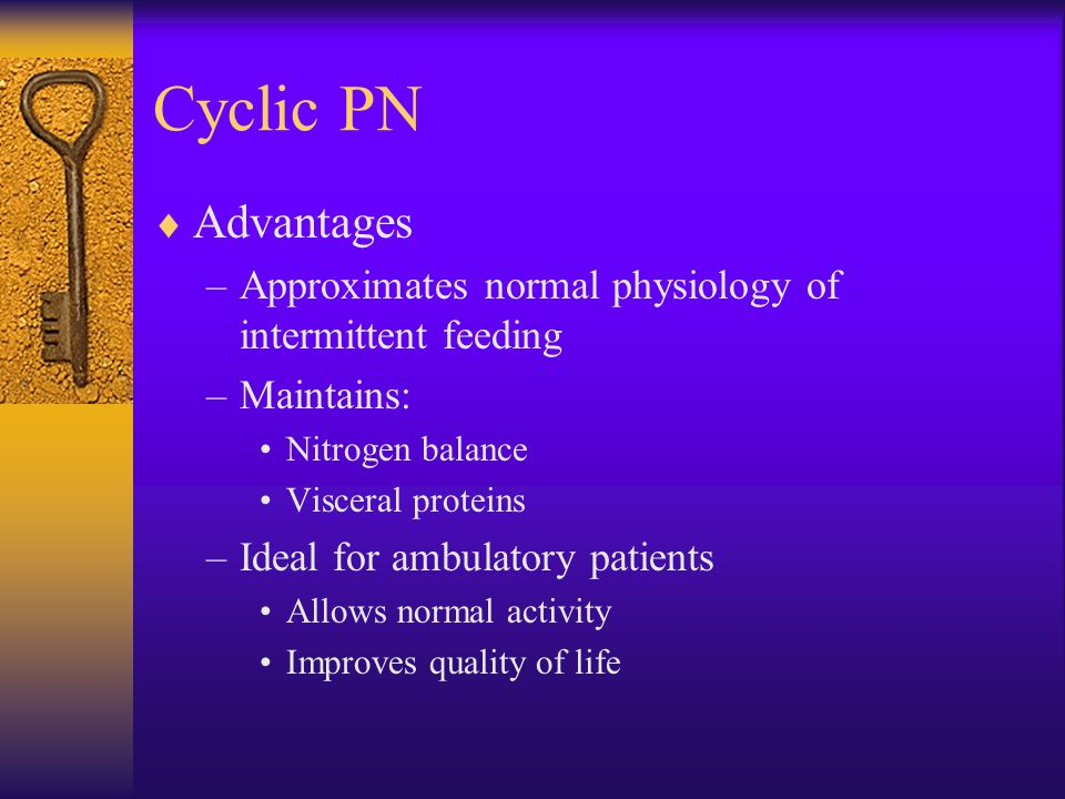 Cyclic PN Advantages. Approximates normal physiology of intermittent feeding. Maintains: Nitrogen balance.
