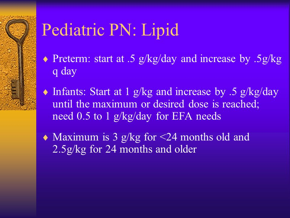 Pediatric PN: Lipid Preterm: start at .5 g/kg/day and increase by .5g/kg q day.