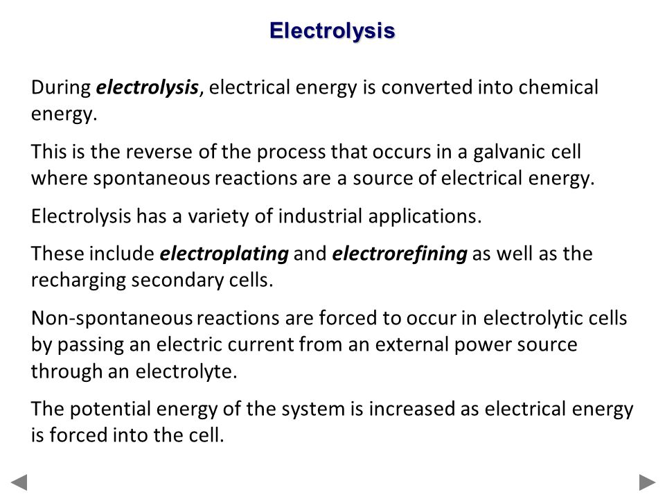 Electrolysis During electrolysis, electrical energy is converted into chemical energy.