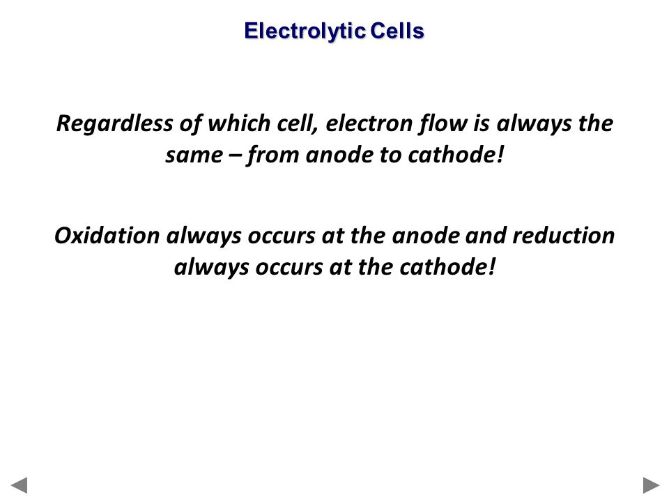 Electrolytic Cells Regardless of which cell, electron flow is always the same – from anode to cathode!